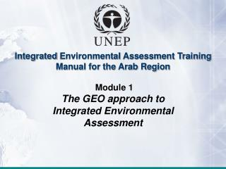 Integrated  Environmental  Assessment Training Manual for the Arab Region Module  1 The GEO approach to Integrated Envi