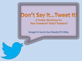 Don�t Say It�Tweet It! A Twitter Workshop for  New Tweeters? Twits? Twatters?