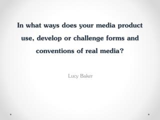 In what ways does your media product use, develop or challenge forms and conventions of real media?