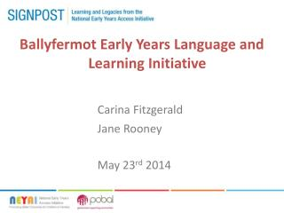 Ballyfermot  Early Years Language and Learning Initiative 		Carina Fitzgerald 							Jane Rooney 							May 23 rd  2014