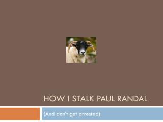 How I stalk Paul  RandaL
