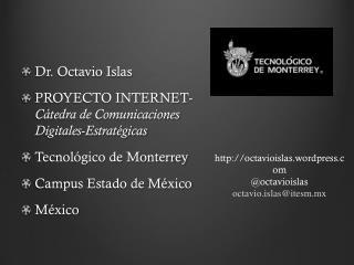 Dr. Octavio Islas PROYECTO INTERNET-  C�tedra de Comunicaciones Digitales-Estrat�gicas Tecnol�gico de Monterrey Campus