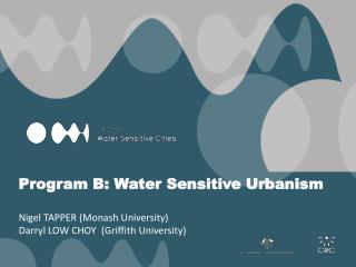 Program B: Water Sensitive Urbanism Nigel TAPPER ( Monash  University) Darryl LOW CHOY  (Griffith University)