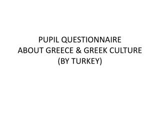 PUPIL  QUESTIONNAIRE ABOUT GREECE & GREEK CULTURE  (BY TURKEY)