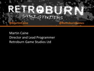 Martin Caine Director and Lead Programmer Retroburn  Game Studios Ltd