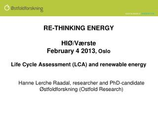 RE-THINKING ENERGY  HIØ/ Værste February 4 2013 , Oslo Life Cycle Assessment (LCA) and renewable  energy