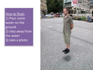 How to float: 1) Pour some water on the ground 2) step away from the water 3) take a photo