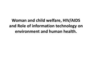 Woman and child welfare, HIV/AIDS and Role of information technology on environment and human health.