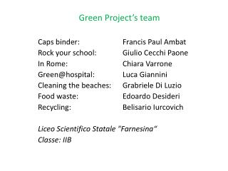 Green Project's team Caps binder :   	Francis Paul  Ambat Rock  your school : 	Giulio Cecchi  Paone In  Rome : 	Chiara