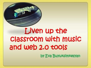 Liven up the classroom with music and web 2.0  tools by Eva Buyuksimkesyan