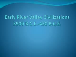 Early River Valley Civilizations 3500 B.C.E.-450 B.C.E.