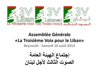 Assembl ée Générale «La Troisième Voix pour le Liban» Beyrouth - Samedi 10 août 2013