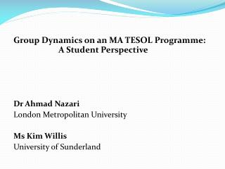 Group Dynamics on an MA TESOL Programme:      A  Student Perspective Dr Ahmad  Nazari London Metropolitan University