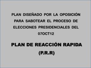 PLAN  DISEÑADO  POR  LA  OPOSICIÓN  PARA  SABOTEAR  EL  PROCESO  DE ELECCIONES  PRESIDENCIALES  DEL 07OCT12