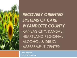Recovery oriented systems of care Wyandotte County Kansas City, Kansas Heartland regional alcohol & Drug Assessment cen