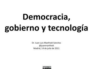 Democracia,  gobierno y tecnología Dr . Juan Luis Manfredi Sánchez @ juanmanfredi Madrid, 14 de julio de 2011