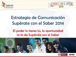Estrategia de Comunicación  Supérate con el Saber 2014
