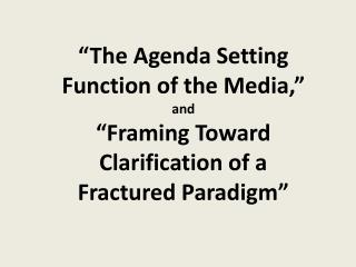 """The Agenda Setting Function of the Media,""  and  ""Framing Toward Clarification of a Fractured Paradigm"""