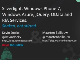 Silverlight, Windows Phone 7, Windows Azure,  jQuery ,  OData  and RIA Services . Shaken, not  stirred .