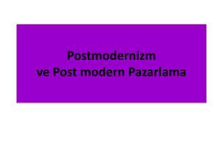 Postmodernizm ve Post modern Pazarlama