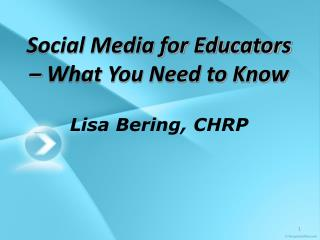 Social Media for Educators � What You Need to Know Lisa  Bering , CHRP