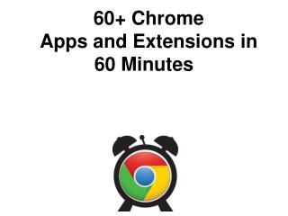 60 + Chrome Apps and Extensions in 60 Minutes