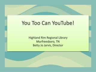 You Too Can YouTube! Highland Rim Regional Library Murfreesboro, TN Betty Jo Jarvis, Director