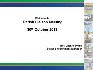 Welcome to Parish Liaison Meeting 30 th  October 2013 By :  Jackie Sykes Street Environment Manager