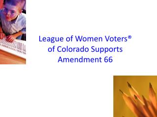 League of Women Voters®  of Colorado Supports  Amendment 66