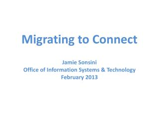 Migrating to Connect Jamie Sonsini Office of Information Systems & Technology February 2013