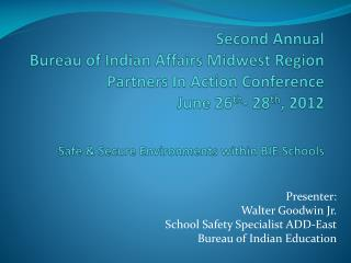 Presenter:  Walter Goodwin Jr. School Safety Specialist ADD-East Bureau of Indian Education