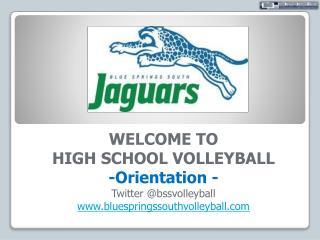 WELCOME  TO  HIGH SCHOOL VOLLEYBALL -Orientation - Twitter @ bssvolleyball www.bluespringssouthvolleyball.com