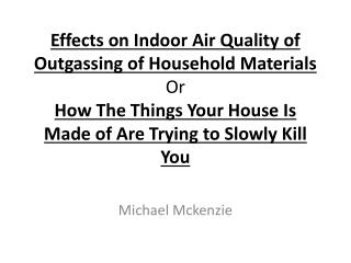 Effects on Indoor Air Quality of Outgassing of Household Materials Or How The Things Your House Is Made of Are Trying t