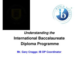 Understanding the International Baccalaureate  Diploma  Programme       Mr. Gary Craggs: IB DP Coordinator