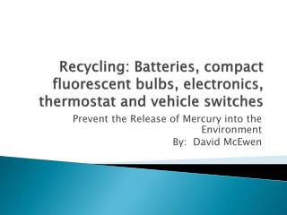 Recycling:  Batteries,  compact fluorescent bulbs, electronics, thermostat and vehicle switches