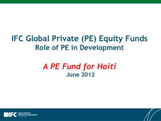 IFC  Global Private (PE) Equity  Funds Role  of PE in  Development A PE  F und for Haiti  June 2012