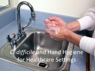 C. difficile  and Hand Hygiene for Healthcare Settings