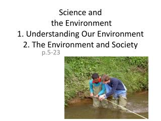 Science and  the Environment 1. Understanding Our Environment 2. The Environment and Society