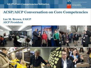 ACSP/AICP Conversation on  Core Competenci es  Lee  M. Brown, FAICP AICP President