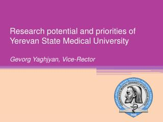 Research potential and priorities of Yerevan State Medical University Gevorg Yaghjyan , Vice-Rector