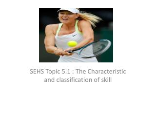 SEHS Topic 5.1 : The Characteristic and classification of skill