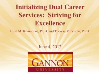 Initializing Dual Career Services:  Striving for Excellence Elisa M. Konieczko, Ph.D.  and Theresa  M. Vitolo, Ph.D. Ju