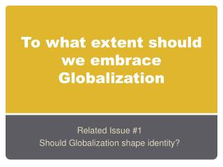 To what extent should we embrace Globalization