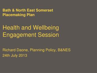 Bath & North East Somerset Placemaking Plan Health and Wellbeing Engagement Session Richard Daone, Planning Policy, B&N