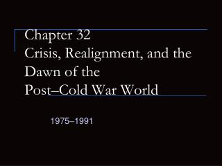 Chapter 32 Crisis, Realignment, and the Dawn of the  Post–Cold War World