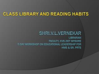 Shri.v.l.vernekar librarian faculty,  kvs ziet mysore 5 day workshop on educational leadership for  hmS  & Sr. PRTs