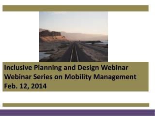 Inclusive Planning and Design Webinar Webinar Series on Mobility Management Feb. 12, 2014
