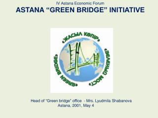 "IV  А stana Economic  Forum ASTANA  ""GREEN BRIDGE"" INITIATIVE"