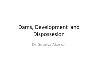 Dams,  Development  and Dispossesion