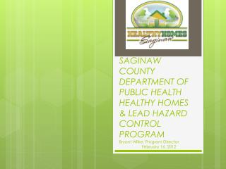 SAGINAW COUNTY DEPARTMENT OF PUBLIC HEALTH HEALTHY HOMES  &  LEAD HAZARD CONTROL PROGRAM Bryant Wilke, Program Director